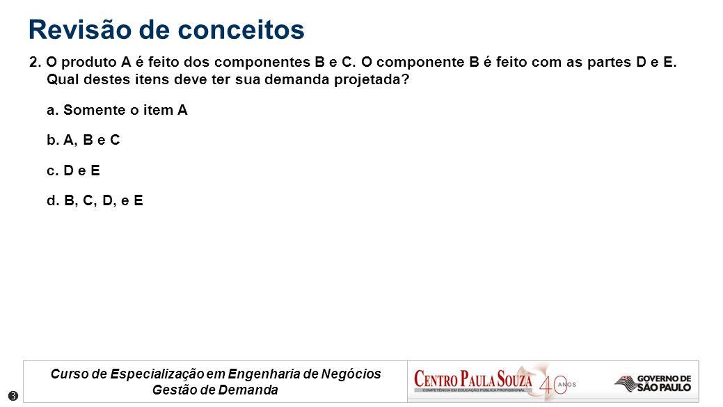 Curso de Especialização em Engenharia de Negócios Gestão de Demanda Revisão de conceitos 2. O produto A é feito dos componentes B e C. O componente B