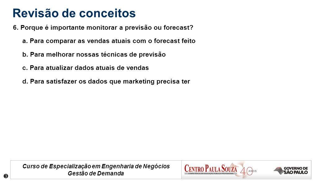 Curso de Especialização em Engenharia de Negócios Gestão de Demanda Revisão de conceitos 6. Porque é importante monitorar a previsão ou forecast? a. P