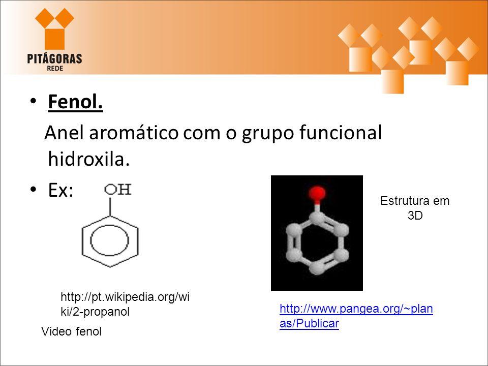 Fenol. Anel aromático com o grupo funcional hidroxila. Ex: Estrutura em 3D http://pt.wikipedia.org/wi ki/2-propanol http://www.pangea.org/~plan as/Pub
