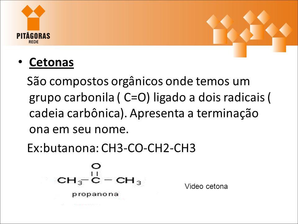 Cetonas São compostos orgânicos onde temos um grupo carbonila ( C=O) ligado a dois radicais ( cadeia carbônica). Apresenta a terminação ona em seu nom