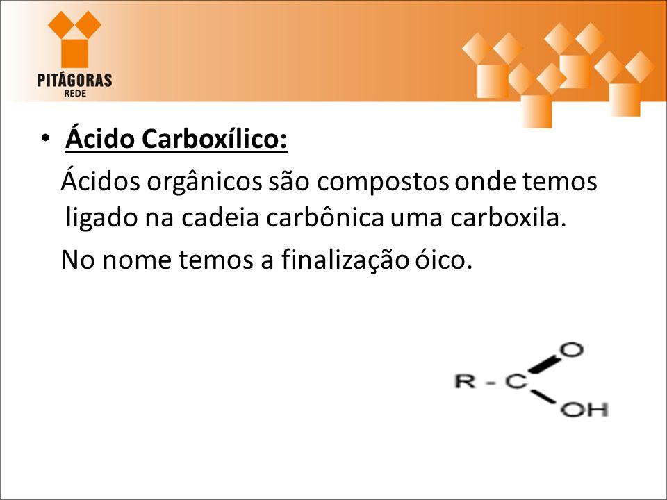 Ácido Carboxílico: Ácidos orgânicos são compostos onde temos ligado na cadeia carbônica uma carboxila. No nome temos a finalização óico.