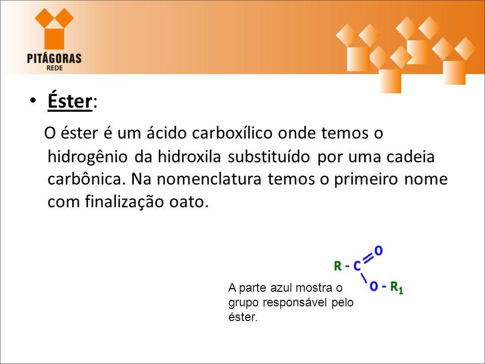 Éster: O éster é um ácido carboxílico onde temos o hidrogênio da hidroxila substituído por uma cadeia carbônica. Na nomenclatura temos o primeiro nome