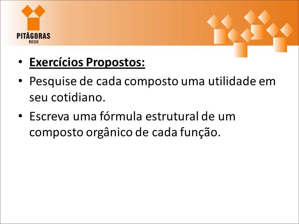 Exercícios Propostos: Pesquise de cada composto uma utilidade em seu cotidiano. Escreva uma fórmula estrutural de um composto orgânico de cada função.