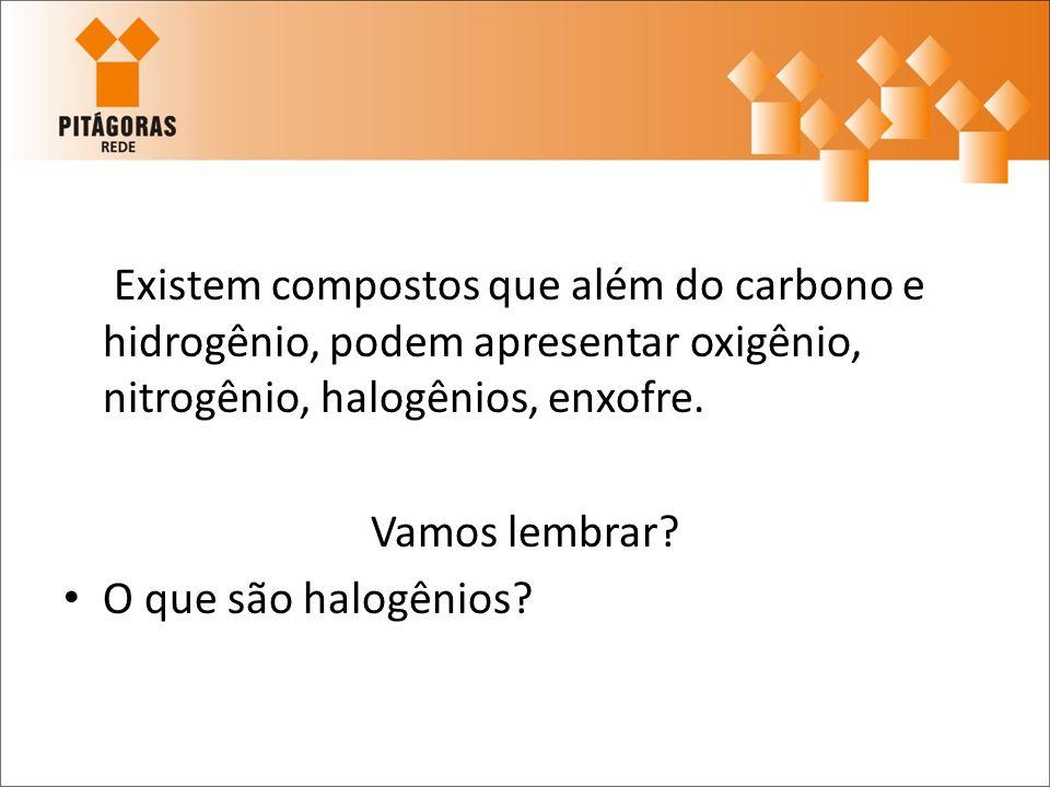 Existem compostos que além do carbono e hidrogênio, podem apresentar oxigênio, nitrogênio, halogênios, enxofre. Vamos lembrar? O que são halogênios?