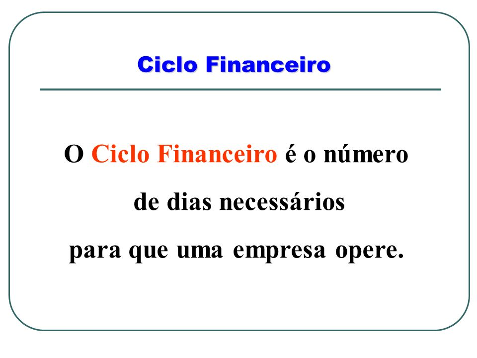 Ciclo Financeiro O Ciclo Financeiro é o número de dias necessários para que uma empresa opere.