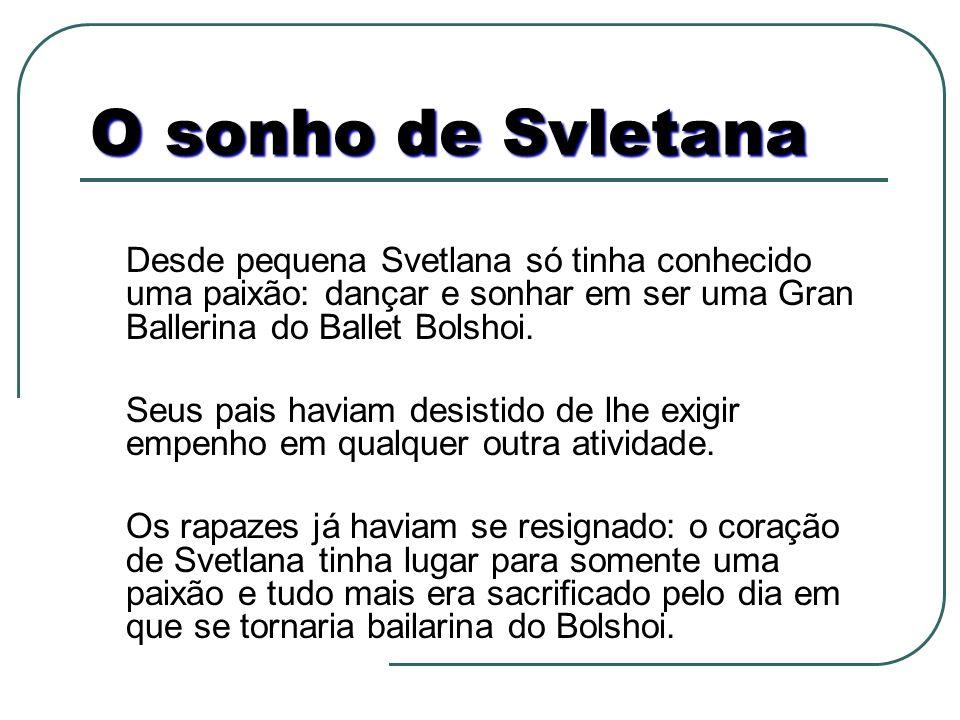 O sonho de Svletana Desde pequena Svetlana só tinha conhecido uma paixão: dançar e sonhar em ser uma Gran Ballerina do Ballet Bolshoi. Seus pais havia