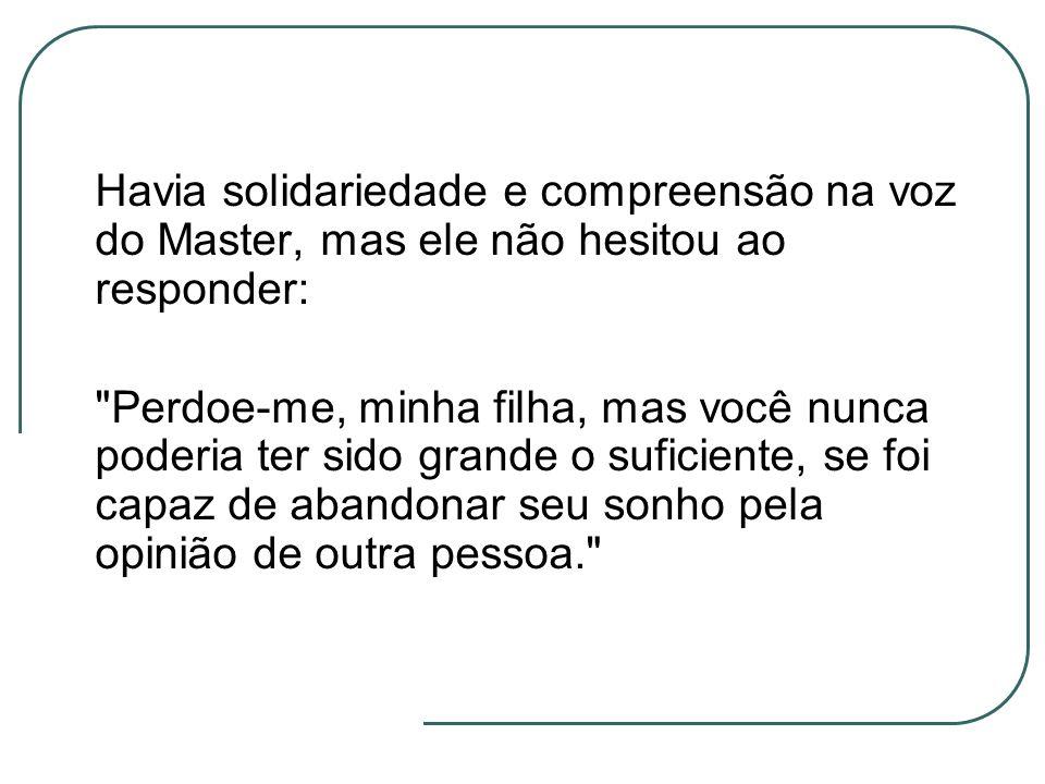 Havia solidariedade e compreensão na voz do Master, mas ele não hesitou ao responder: