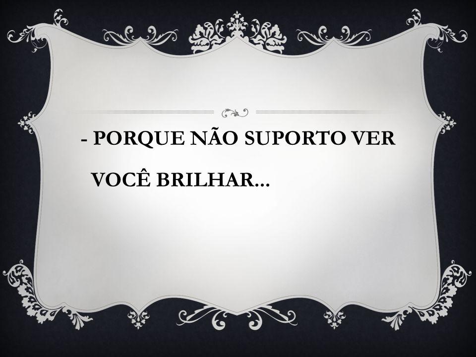 - PORQUE NÃO SUPORTO VER VOCÊ BRILHAR...