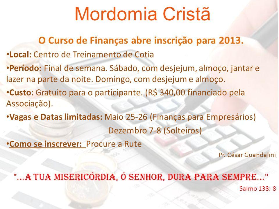 Mordomia Cristã O Curso de Finanças abre inscrição para 2013. Local: Centro de Treinamento de Cotia Período: Final de semana. Sábado, com desjejum, al