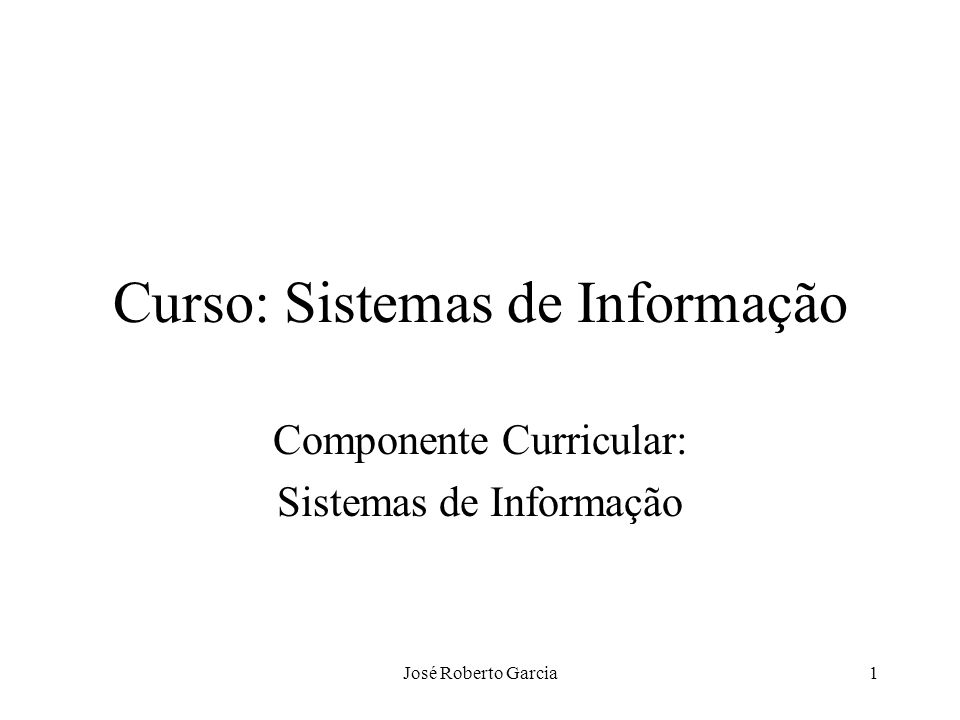 José Roberto Garcia1 Curso: Sistemas de Informação Componente Curricular: Sistemas de Informação