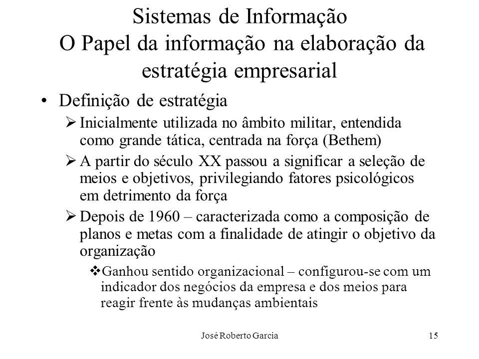 José Roberto Garcia15 Sistemas de Informação O Papel da informação na elaboração da estratégia empresarial Definição de estratégia Inicialmente utiliz