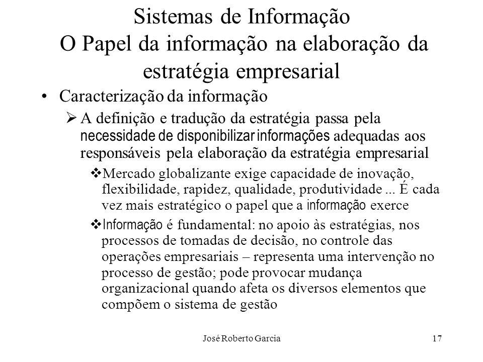 José Roberto Garcia17 Sistemas de Informação O Papel da informação na elaboração da estratégia empresarial Caracterização da informação A definição e