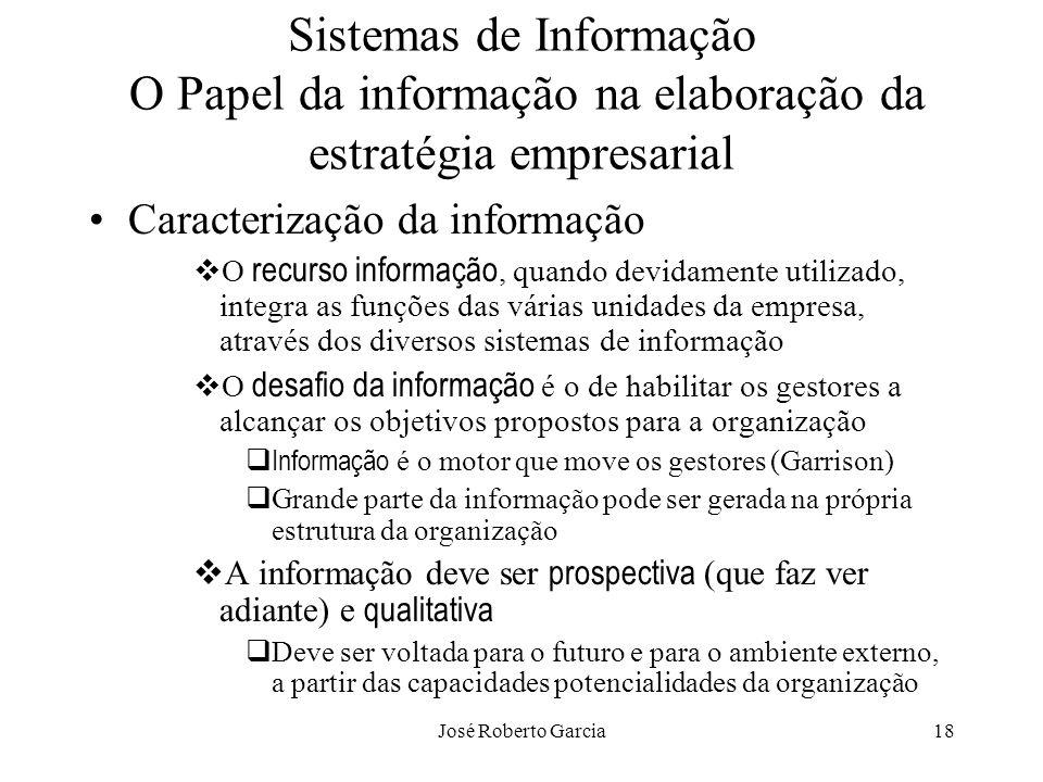 José Roberto Garcia18 Sistemas de Informação O Papel da informação na elaboração da estratégia empresarial Caracterização da informação O recurso info