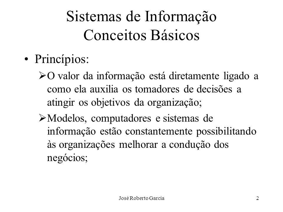 José Roberto Garcia2 Sistemas de Informação Conceitos Básicos Princípios: O valor da informação está diretamente ligado a como ela auxilia os tomadore