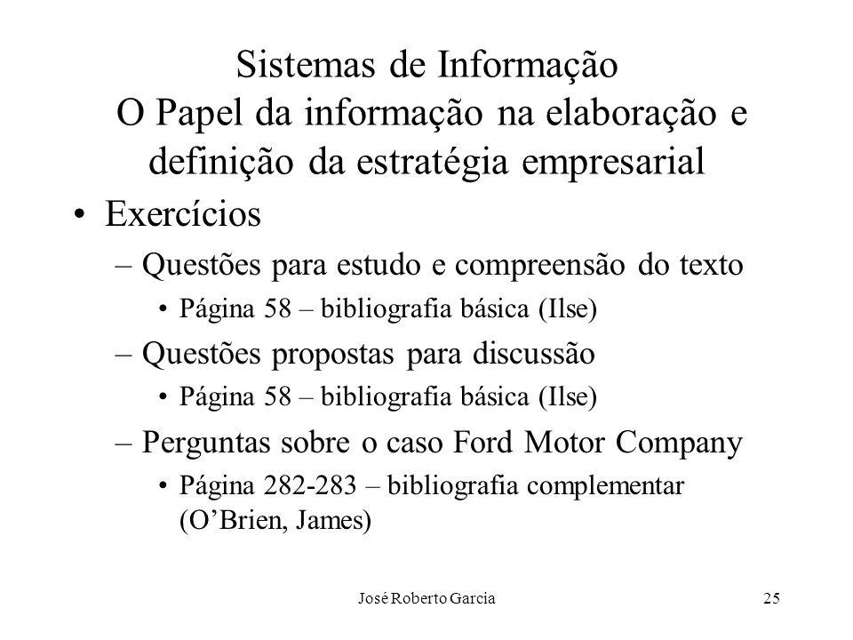José Roberto Garcia25 Sistemas de Informação O Papel da informação na elaboração e definição da estratégia empresarial Exercícios –Questões para estud