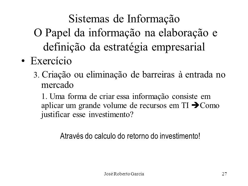 José Roberto Garcia27 Sistemas de Informação O Papel da informação na elaboração e definição da estratégia empresarial Exercício 3. Criação ou elimina