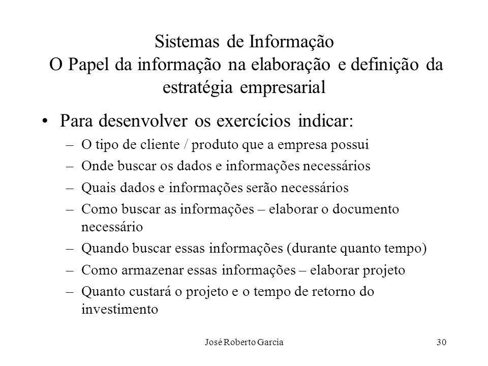 José Roberto Garcia30 Sistemas de Informação O Papel da informação na elaboração e definição da estratégia empresarial Para desenvolver os exercícios
