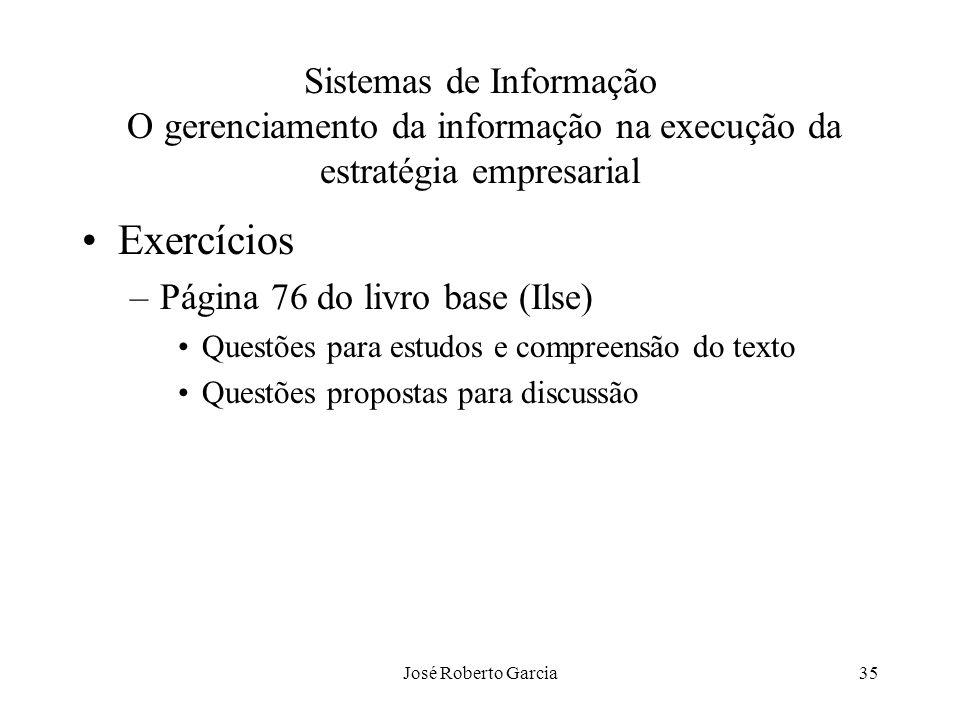 José Roberto Garcia35 Sistemas de Informação O gerenciamento da informação na execução da estratégia empresarial Exercícios –Página 76 do livro base (