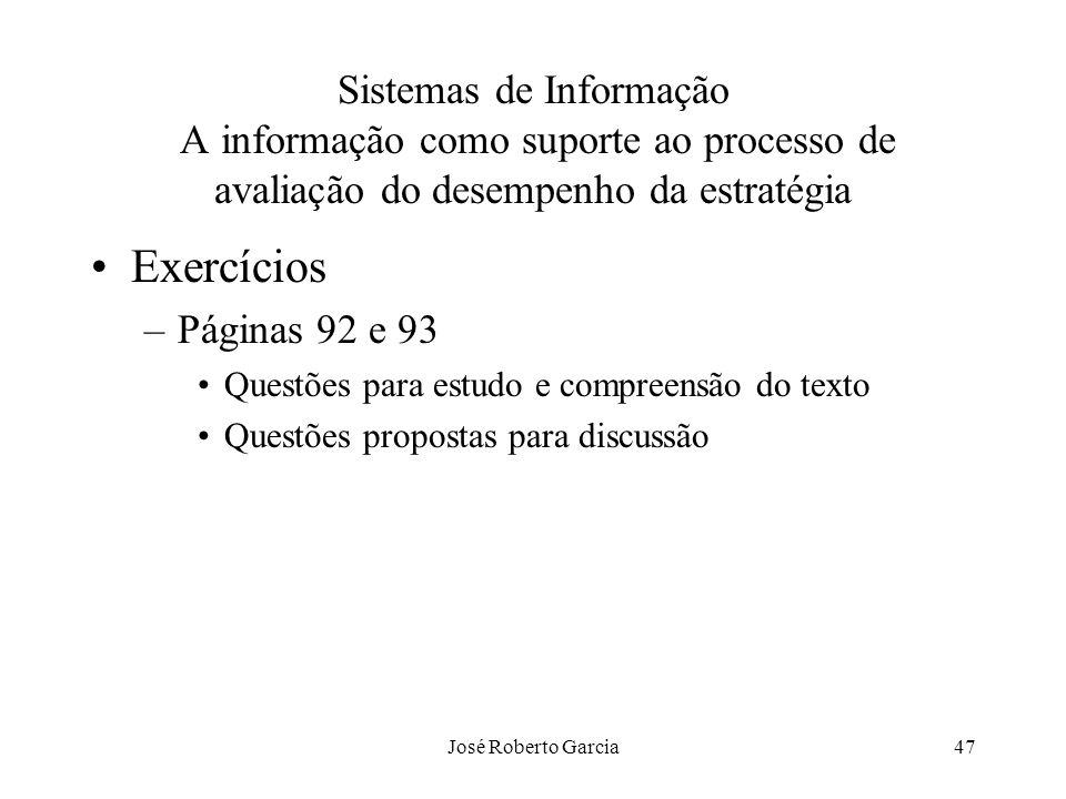 José Roberto Garcia47 Sistemas de Informação A informação como suporte ao processo de avaliação do desempenho da estratégia Exercícios –Páginas 92 e 9