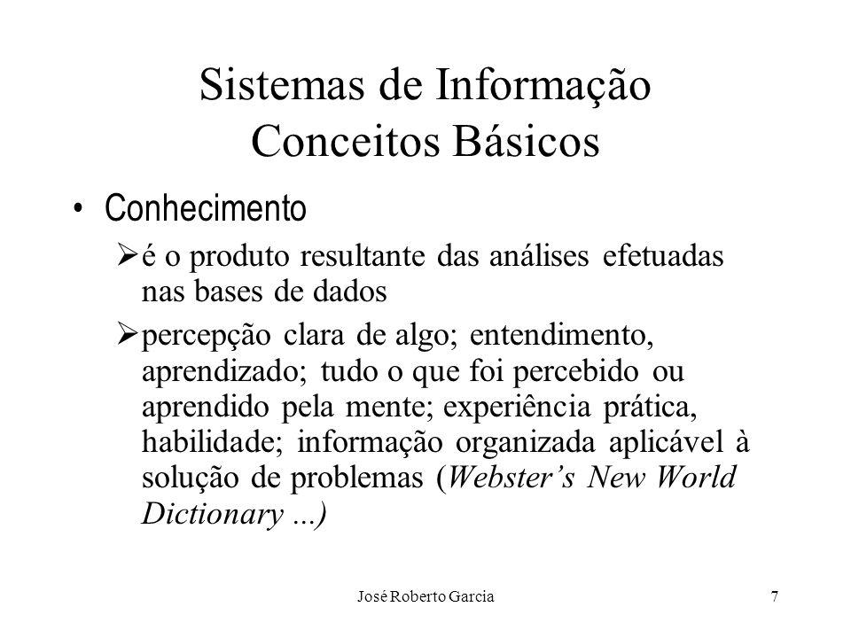 José Roberto Garcia8 Sistemas de Informação Conceitos Básicos Conhecimento Conhecimento envolve as restrições implícitas e explícitas colocadas sobre os objetos (entidades) Discernimento, critério, apreciação (Aurélio) Consciência de si mesmo (id.) Filos.