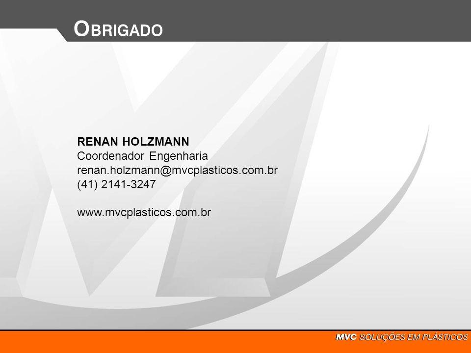 RENAN HOLZMANN Coordenador Engenharia renan.holzmann@mvcplasticos.com.br (41) 2141-3247 www.mvcplasticos.com.br O BRIGADO
