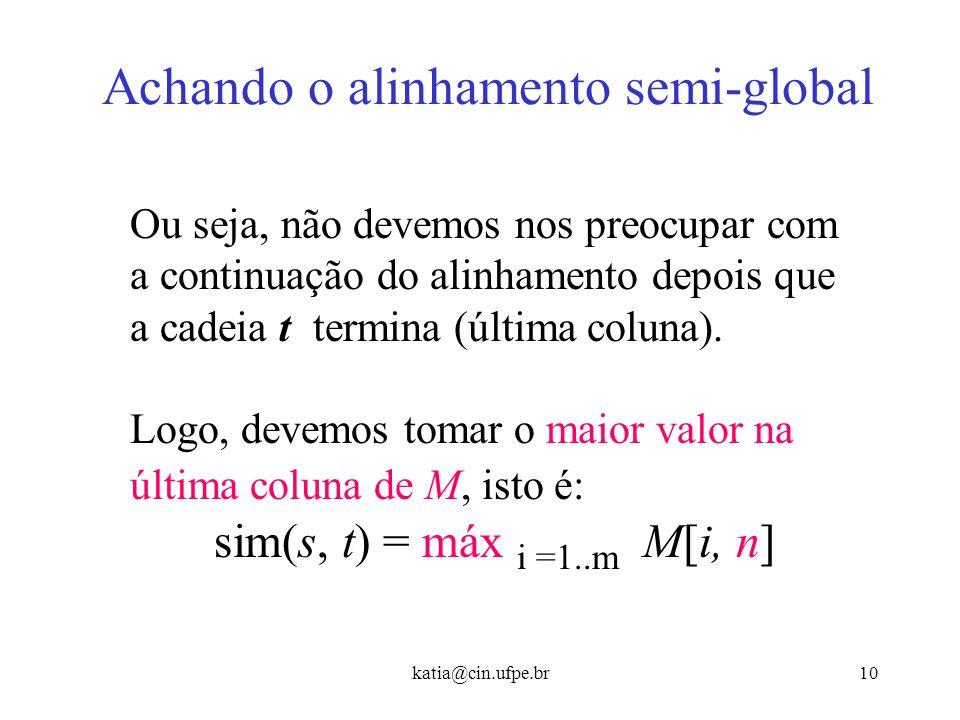 katia@cin.ufpe.br9 Achando o alinhamento semi-global Ex: s = CAGCACTTGGATTAGAC t = CAGCG - TTG - - - - - - - - - Note que depois que t termina, o scor