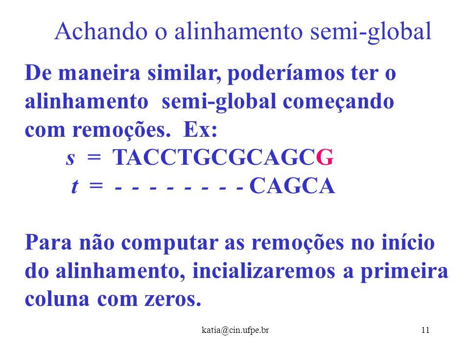 katia@cin.ufpe.br10 Achando o alinhamento semi-global Ou seja, não devemos nos preocupar com a continuação do alinhamento depois que a cadeia t termin