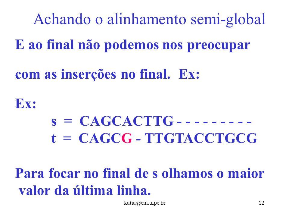 katia@cin.ufpe.br11 Achando o alinhamento semi-global De maneira similar, poderíamos ter o alinhamento semi-global começando com remoções. Ex: s = TAC