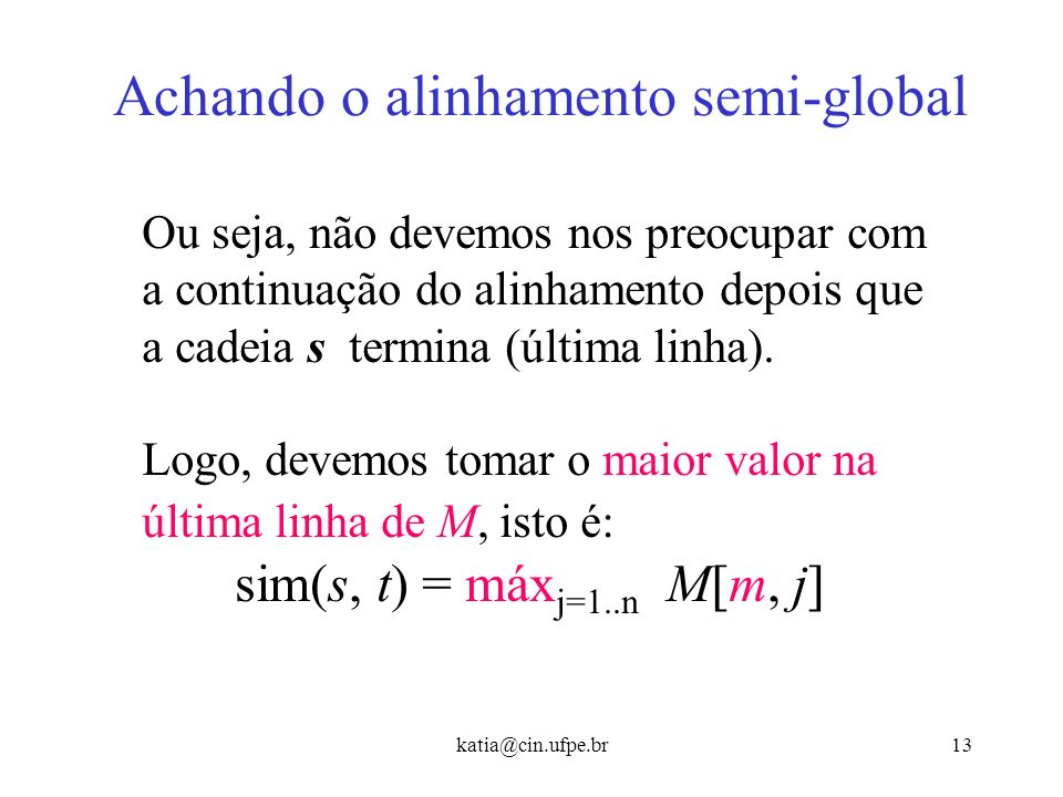 katia@cin.ufpe.br12 Achando o alinhamento semi-global E ao final não podemos nos preocupar com as inserções no final. Ex: Ex: s = CAGCACTTG - - - - -