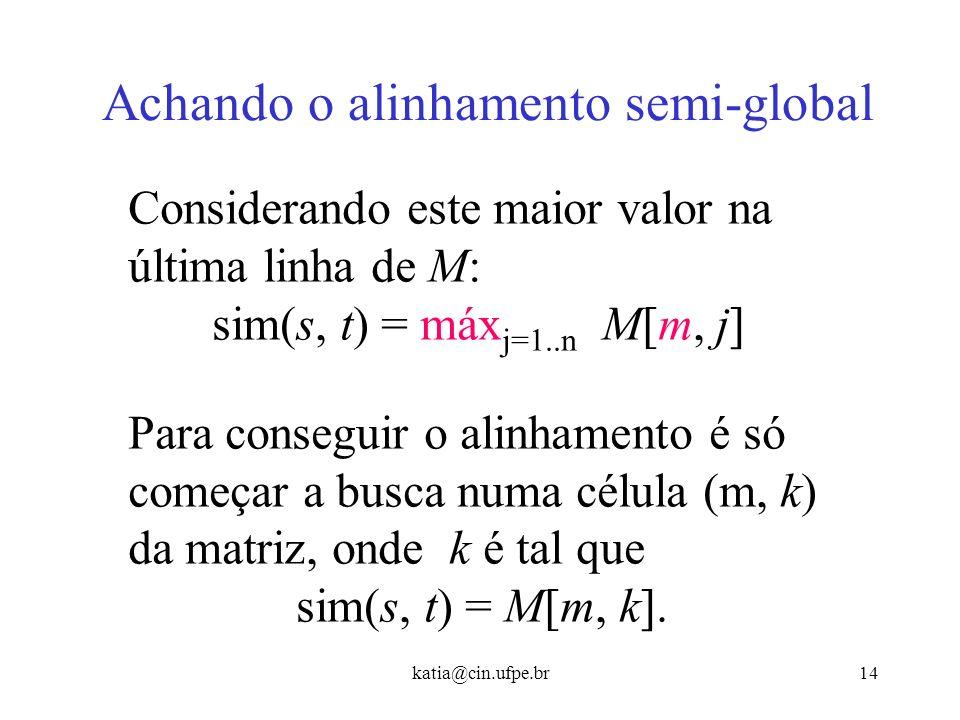 katia@cin.ufpe.br13 Achando o alinhamento semi-global Ou seja, não devemos nos preocupar com a continuação do alinhamento depois que a cadeia s termin