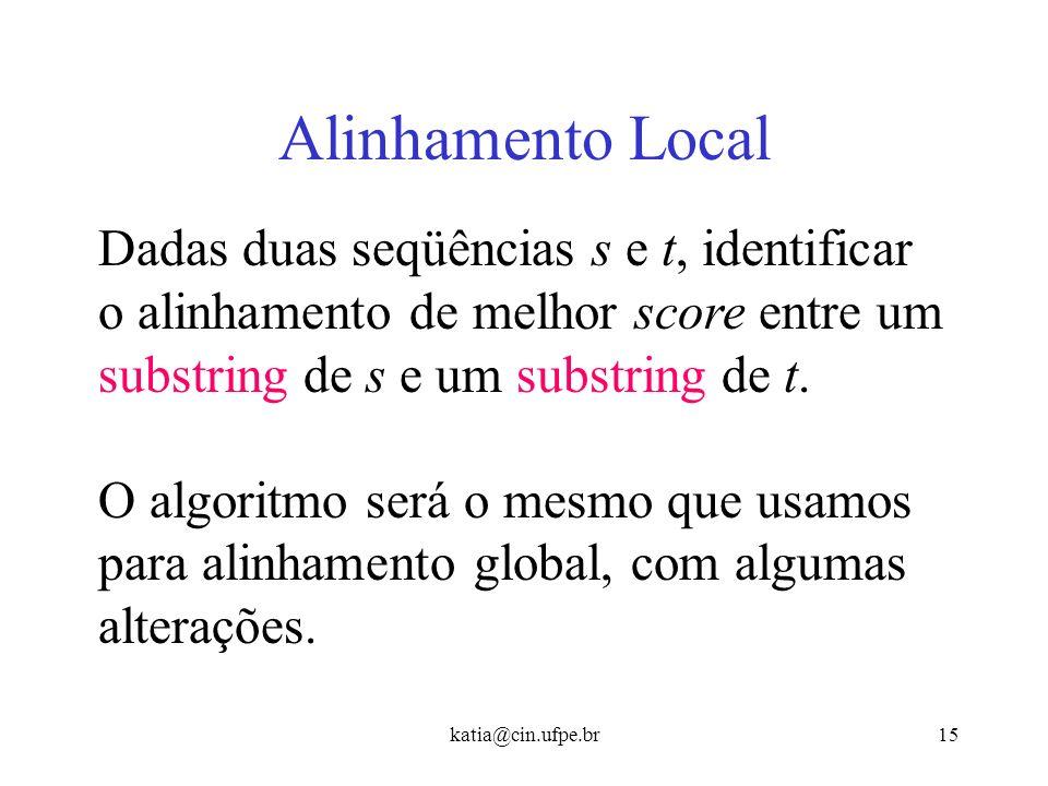 katia@cin.ufpe.br14 Achando o alinhamento semi-global Considerando este maior valor na última linha de M: sim(s, t) = máx j=1..n M[m, j] Para consegui