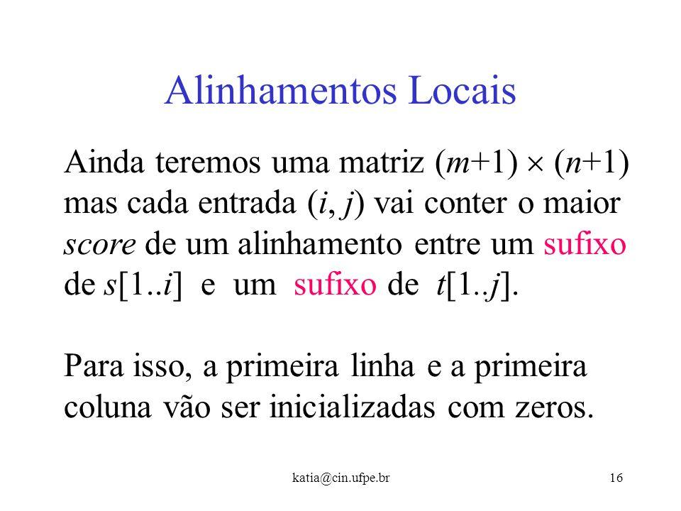 katia@cin.ufpe.br15 Alinhamento Local Dadas duas seqüências s e t, identificar o alinhamento de melhor score entre um substring de s e um substring de