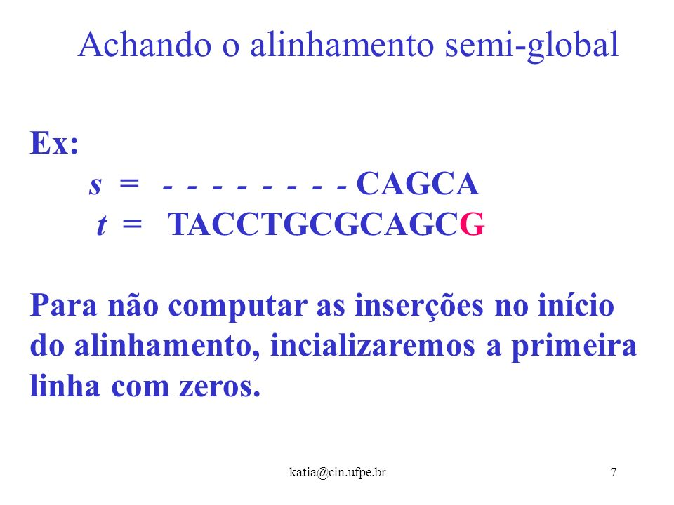 katia@cin.ufpe.br7 Achando o alinhamento semi-global Ex: s = - - - - - - - - CAGCA t = TACCTGCGCAGCG Para não computar as inserções no início do alinhamento, incializaremos a primeira linha com zeros.