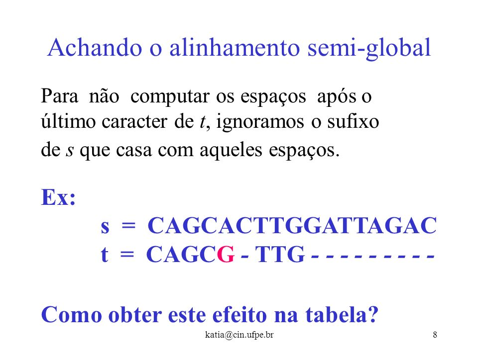 katia@cin.ufpe.br7 Achando o alinhamento semi-global Ex: s = - - - - - - - - CAGCA t = TACCTGCGCAGCG Para não computar as inserções no início do alinh