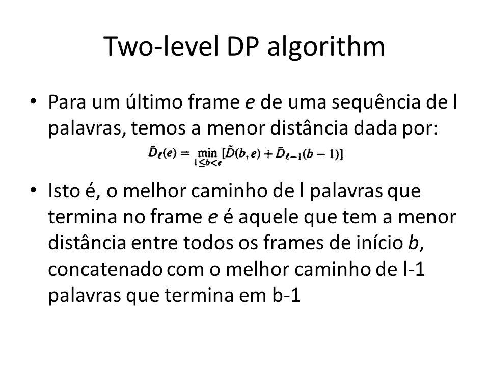 Two-level DP algorithm Para um último frame e de uma sequência de l palavras, temos a menor distância dada por: Isto é, o melhor caminho de l palavras