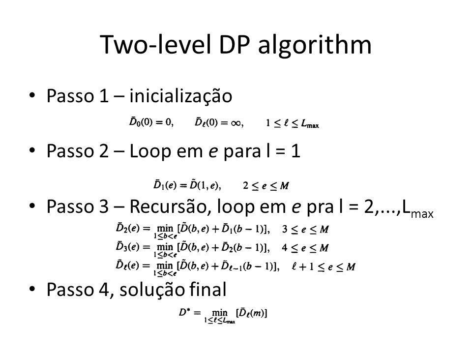 Two-level DP algorithm Passo 1 – inicialização Passo 2 – Loop em e para l = 1 Passo 3 – Recursão, loop em e pra l = 2,...,L max Passo 4, solução final