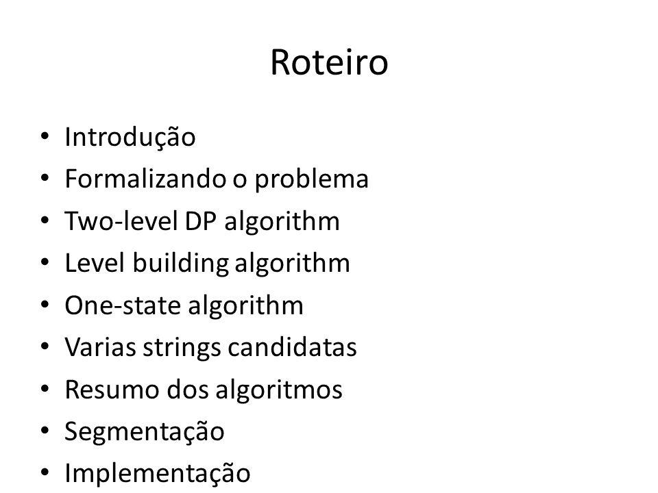 Roteiro Introdução Formalizando o problema Two-level DP algorithm Level building algorithm One-state algorithm Varias strings candidatas Resumo dos al