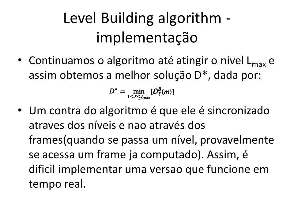 Level Building algorithm - implementação Continuamos o algoritmo até atingir o nível L max e assim obtemos a melhor solução D*, dada por: Um contra do