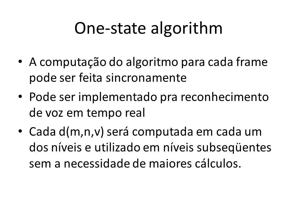 One-state algorithm A computação do algoritmo para cada frame pode ser feita sincronamente Pode ser implementado pra reconhecimento de voz em tempo re