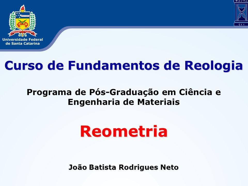 Curso de Fundamentos de Reologia Programa de Pós-Graduação em Ciência e Engenharia de MateriaisReometria João Batista Rodrigues Neto