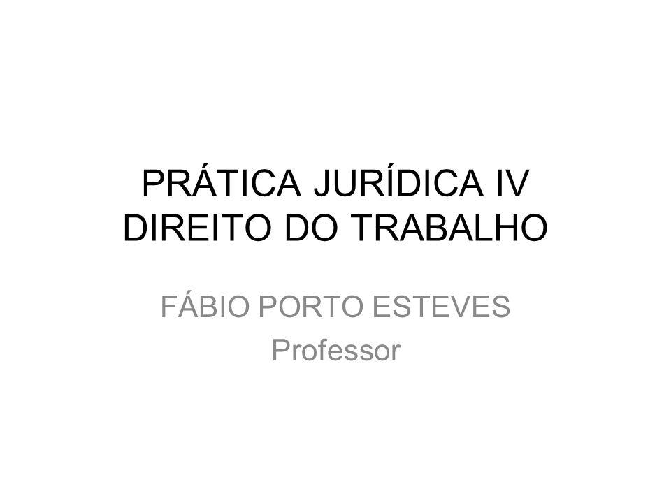 PRÁTICA JURÍDICA IV DIREITO DO TRABALHO FÁBIO PORTO ESTEVES Professor