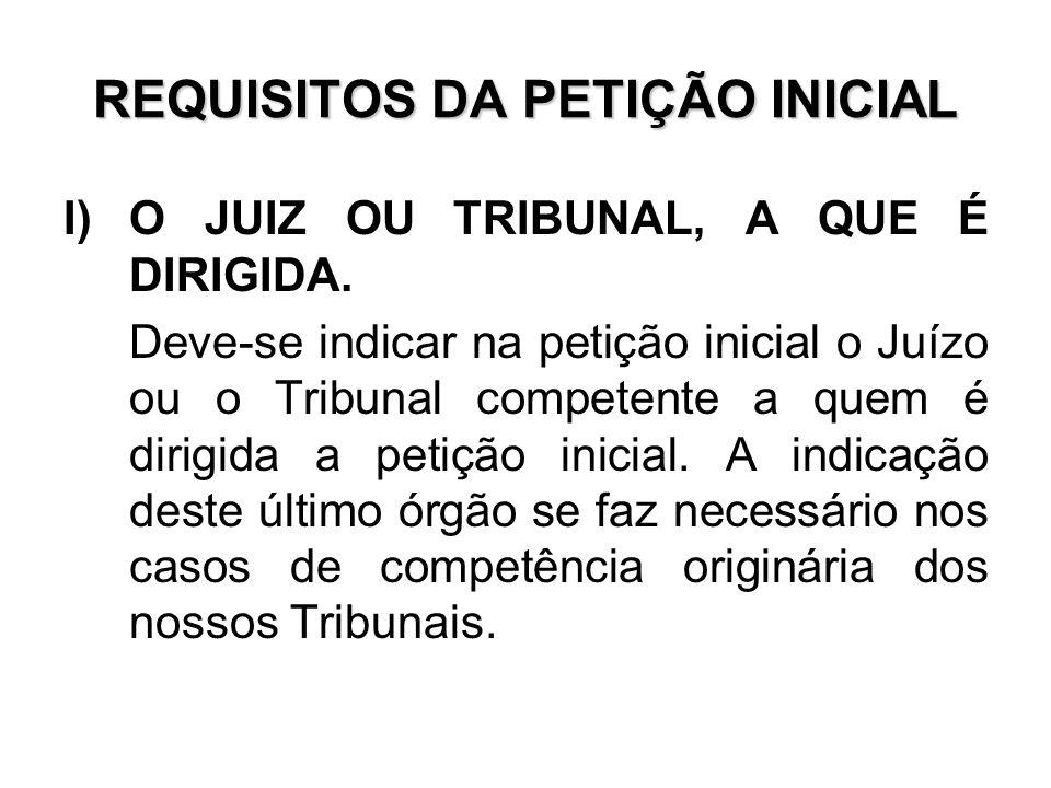 REQUISITOS DA PETIÇÃO INICIAL I)O JUIZ OU TRIBUNAL, A QUE É DIRIGIDA. Deve-se indicar na petição inicial o Juízo ou o Tribunal competente a quem é dir