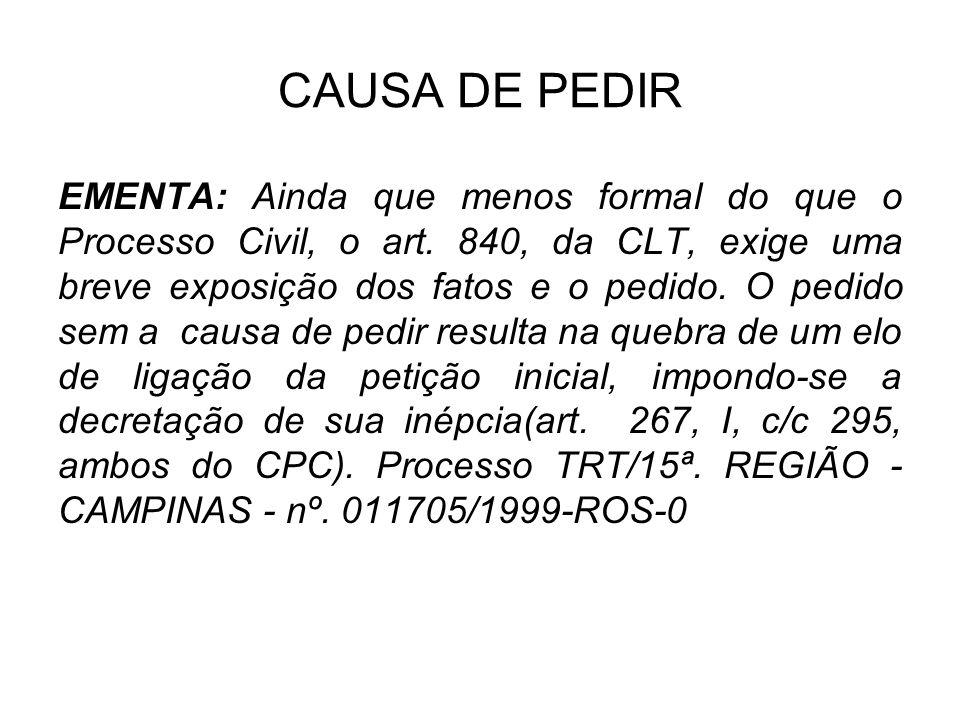 CAUSA DE PEDIR EMENTA: Ainda que menos formal do que o Processo Civil, o art. 840, da CLT, exige uma breve exposição dos fatos e o pedido. O pedido se