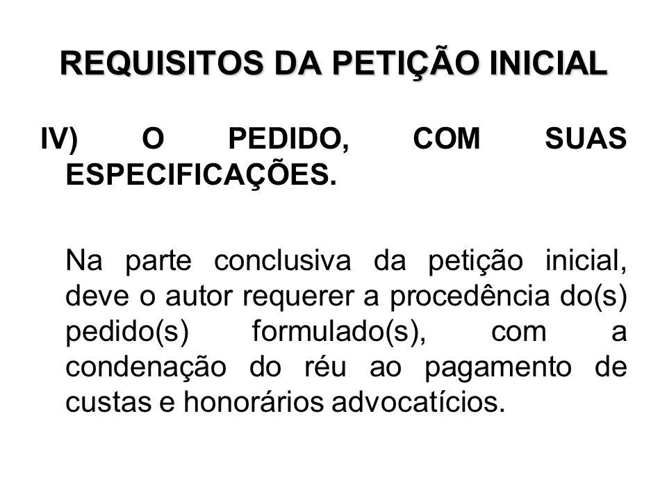REQUISITOS DA PETIÇÃO INICIAL IV) O PEDIDO, COM SUAS ESPECIFICAÇÕES. Na parte conclusiva da petição inicial, deve o autor requerer a procedência do(s)