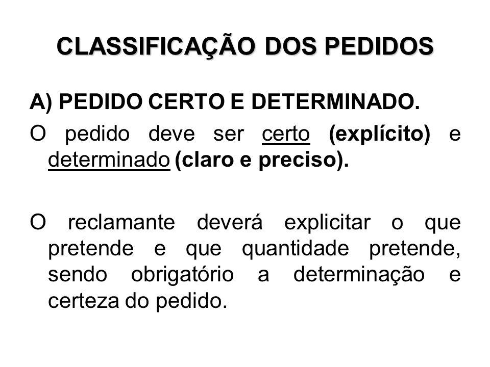 CLASSIFICAÇÃO DOS PEDIDOS A) PEDIDO CERTO E DETERMINADO. O pedido deve ser certo (explícito) e determinado (claro e preciso). O reclamante deverá expl