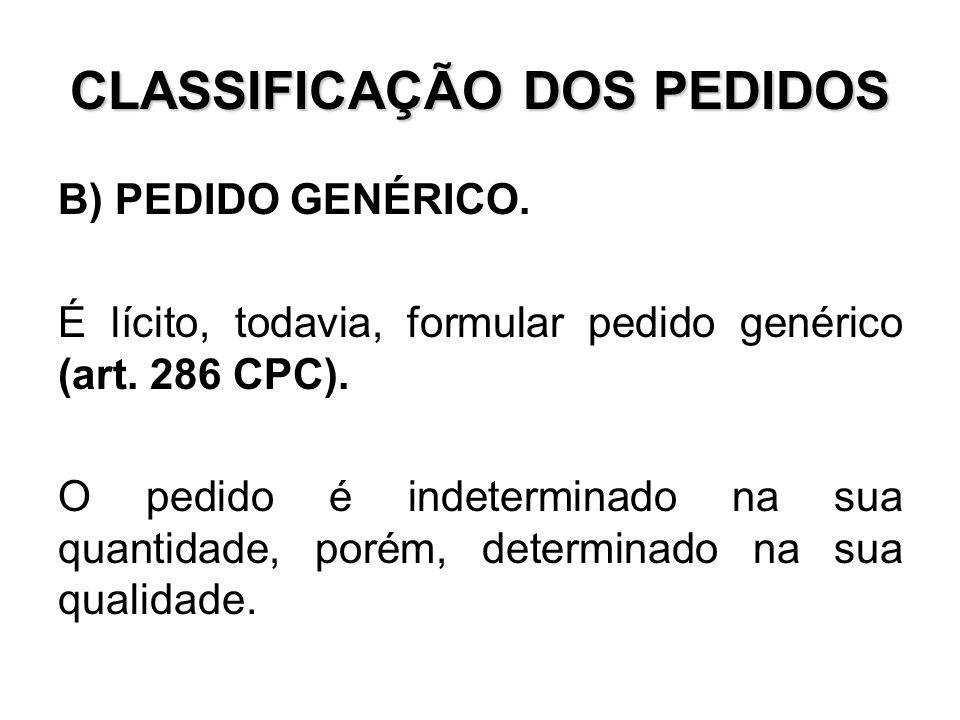 CLASSIFICAÇÃO DOS PEDIDOS B) PEDIDO GENÉRICO. É lícito, todavia, formular pedido genérico (art. 286 CPC). O pedido é indeterminado na sua quantidade,