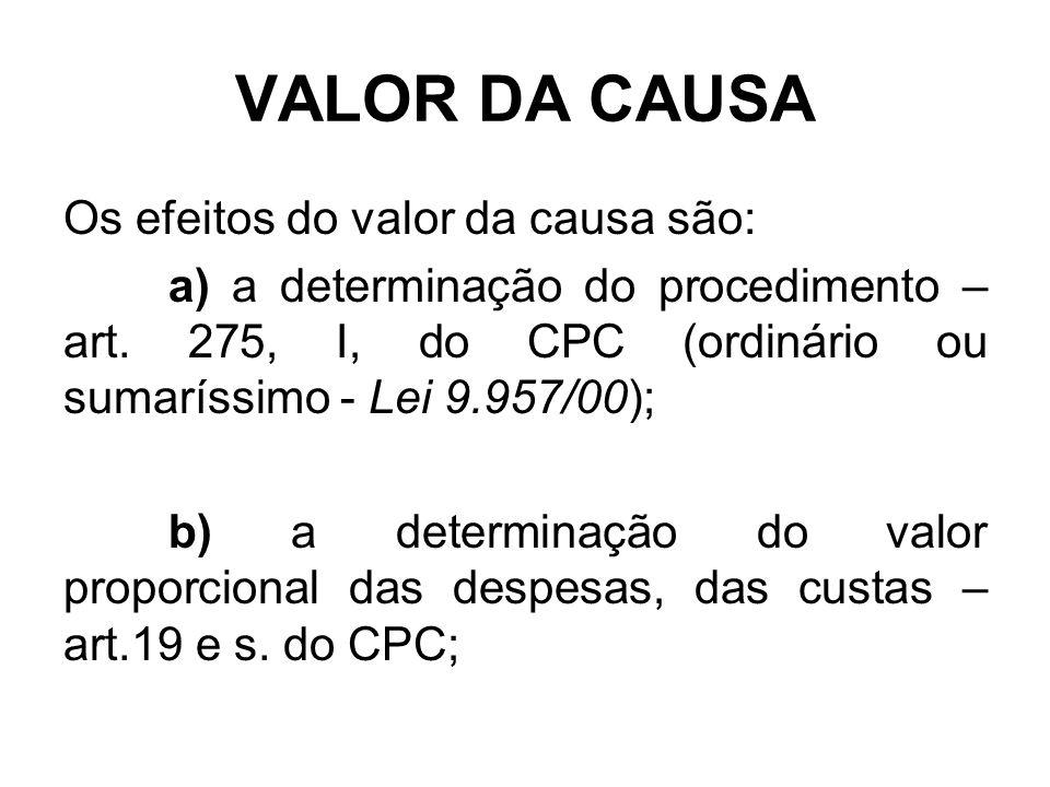 VALOR DA CAUSA Os efeitos do valor da causa são: a) a determinação do procedimento – art. 275, I, do CPC (ordinário ou sumaríssimo - Lei 9.957/00); b)
