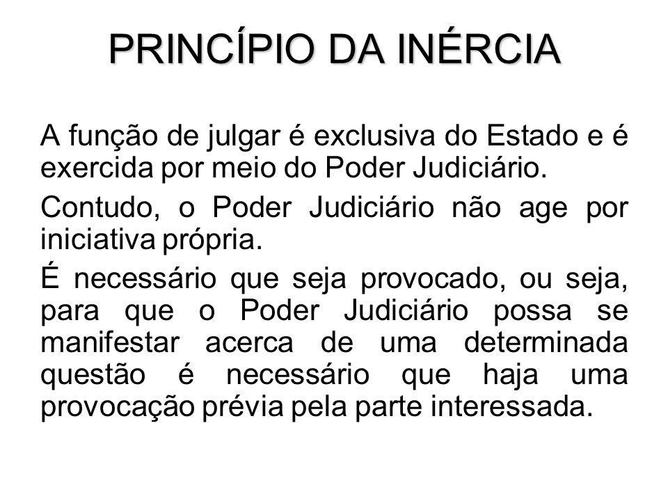 PRINCÍPIO DA INÉRCIA A função de julgar é exclusiva do Estado e é exercida por meio do Poder Judiciário. Contudo, o Poder Judiciário não age por inici