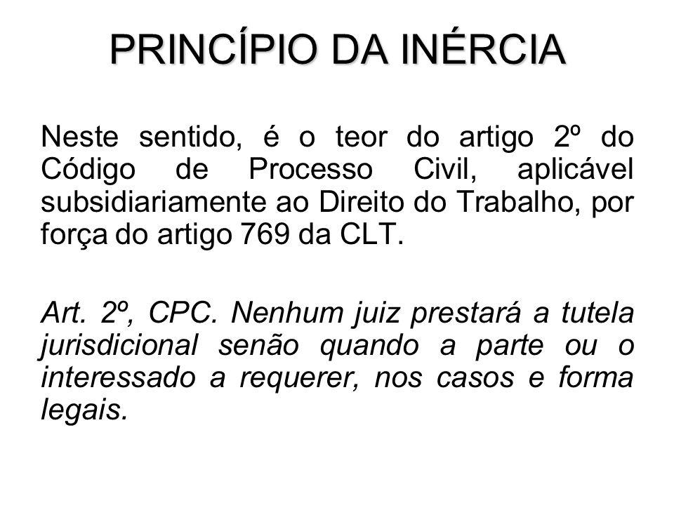 PRINCÍPIO DA INÉRCIA Neste sentido, é o teor do artigo 2º do Código de Processo Civil, aplicável subsidiariamente ao Direito do Trabalho, por força do