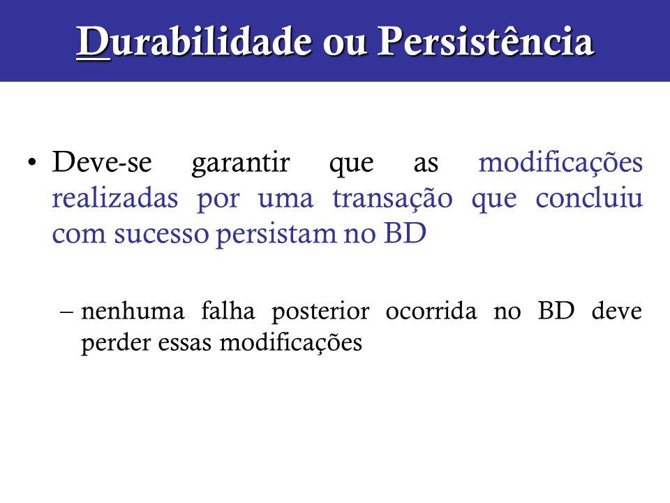 Durabilidade ou Persistência Deve-se garantir que as modificações realizadas por uma transação que concluiu com sucesso persistam no BD –nenhuma falha